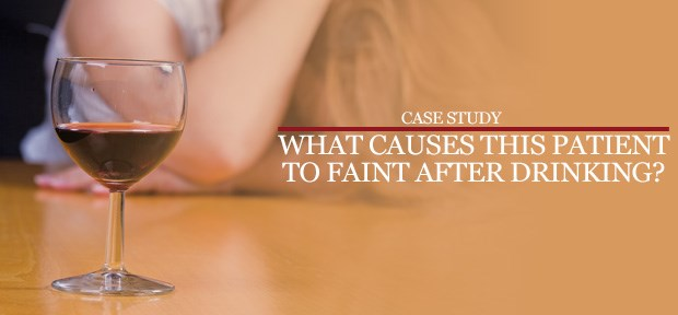 Case Study: What causes this patient to faint after drinking?